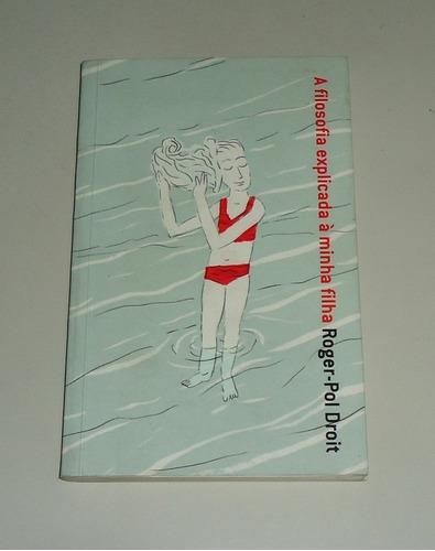 Livro: A Filosofia Explicada A Minha Filha - Roger-pol Droit Original